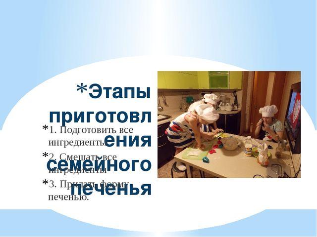 Этапы приготовления семейного печенья 1. Подготовить все ингредиенты 2. Смеша...