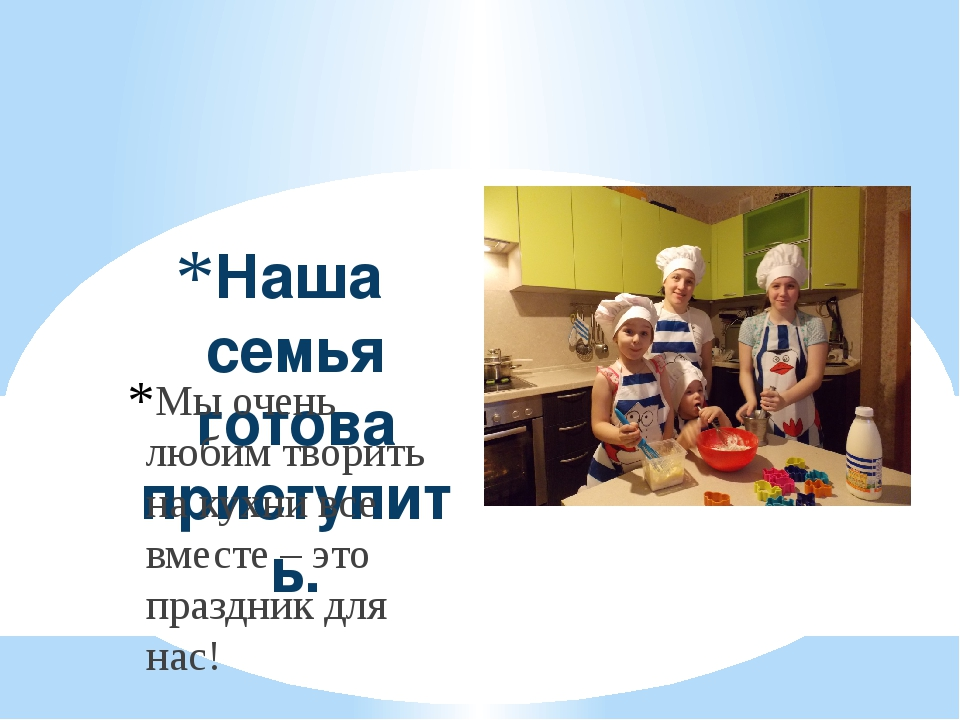 Наша семья готова приступить. Мы очень любим творить на кухни все вместе – эт...