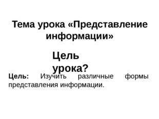 Тема урока «Представление информации» Цель: Изучить различные формы представл