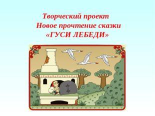 Творческий проект Новое прочтение сказки «ГУСИ ЛЕБЕДИ»