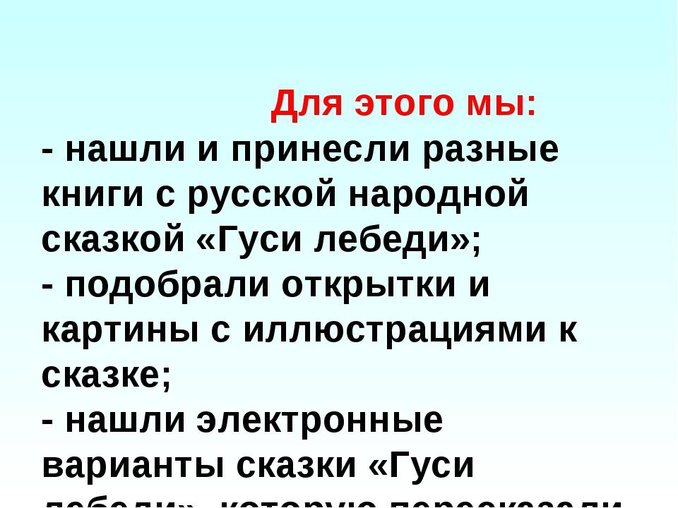 Для этого мы: - нашли и принесли разные книги с русской народной сказкой «Гу...