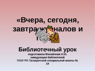 «Вчера, сегодня, завтра журналов и газет» Библиотечный урок подготовила Миха