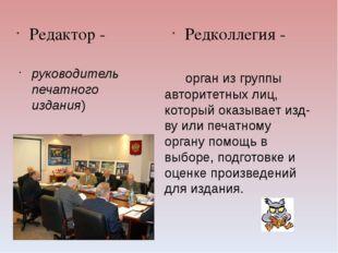 Редактор - Редколлегия - орган из группы авторитетных лиц, который оказывает