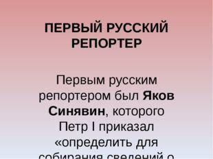 ПЕРВЫЙ РУССКИЙ РЕПОРТЕР Первым русским репортером был Яков Синявин, которого