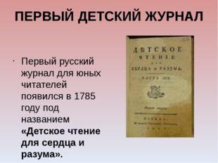 ПЕРВЫЙ ДЕТСКИЙ ЖУРНАЛ Первый русский журнал для юных читателей появился в 178