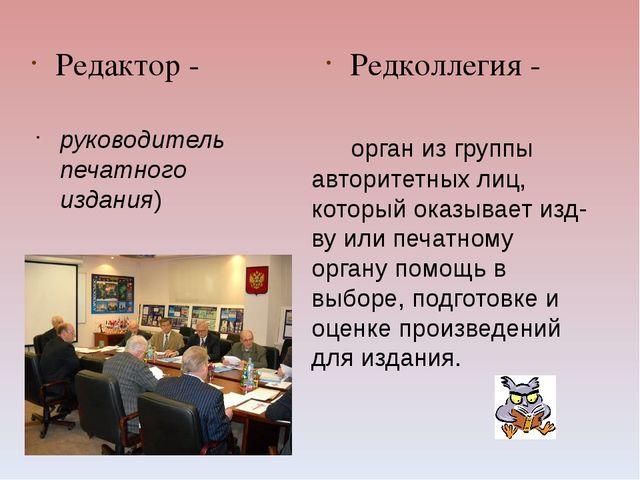 Редактор - Редколлегия - орган из группы авторитетных лиц, который оказывает...
