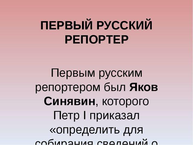 ПЕРВЫЙ РУССКИЙ РЕПОРТЕР Первым русским репортером был Яков Синявин, которого...
