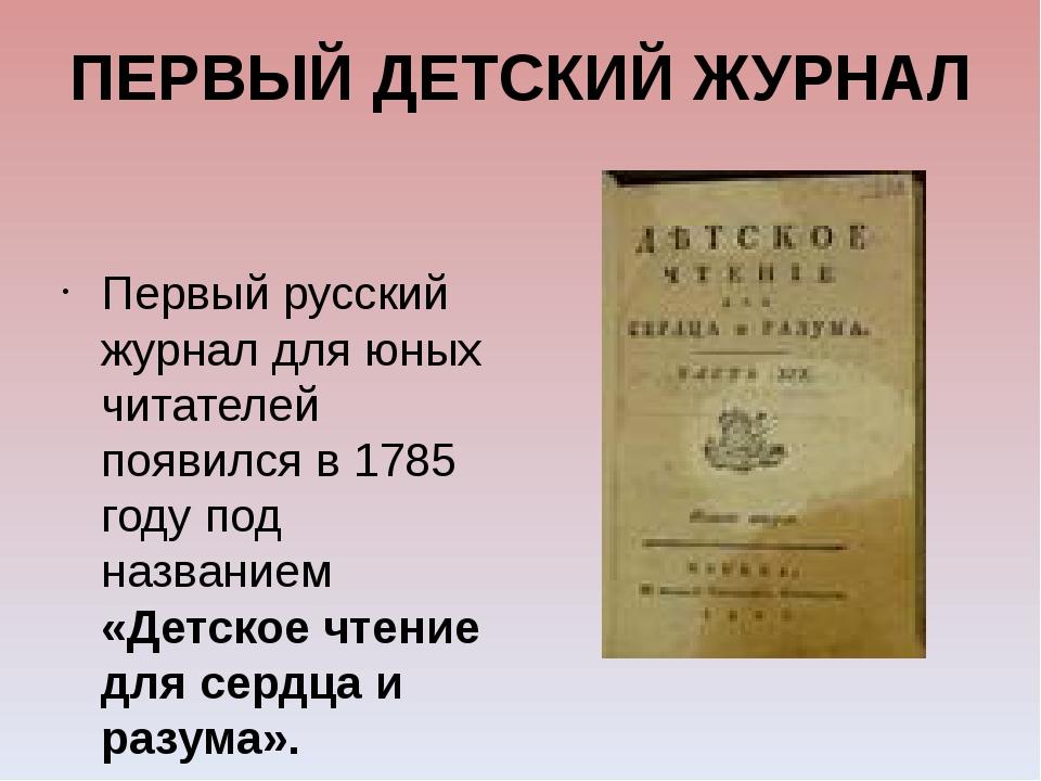ПЕРВЫЙ ДЕТСКИЙ ЖУРНАЛ Первый русский журнал для юных читателей появился в 178...