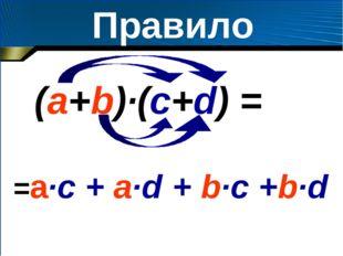 Правило (а+b)·(c+d) = =a·c + a·d + b·c +b·d