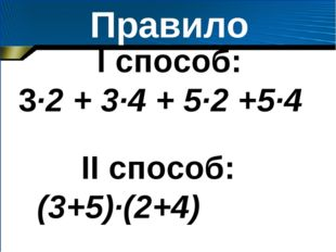 Правило I способ: 3·2 + 3·4 + 5·2 +5·4 II способ: (3+5)·(2+4)