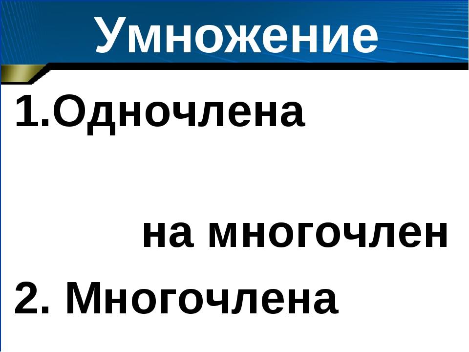 Умножение Одночлена на многочлен 2. Многочлена на многочлен