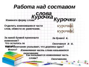 Работа над составом слова Курочка Измените форму слова Курочки Отделить измен