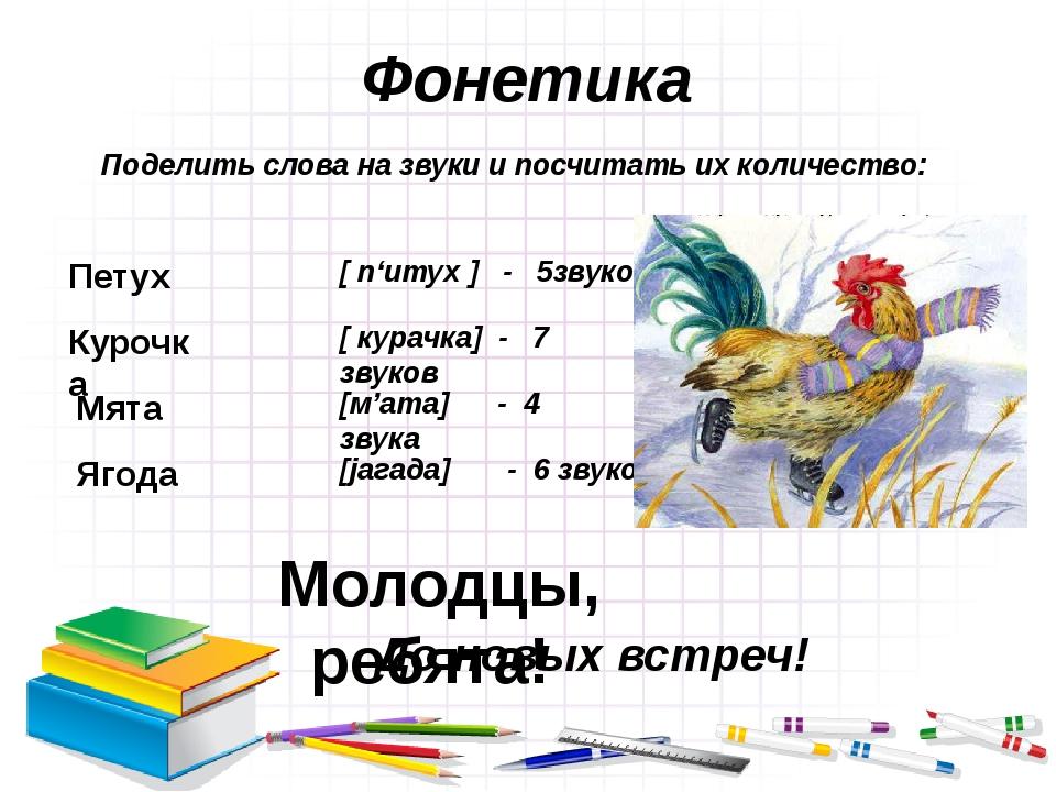 Фонетика Поделить слова на звуки и посчитать их количество: Петух [ п'итух ]...