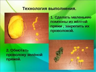 Технология выполнения. 1. Сделать маленькие помпоны из жёлтой пряжи , закреп