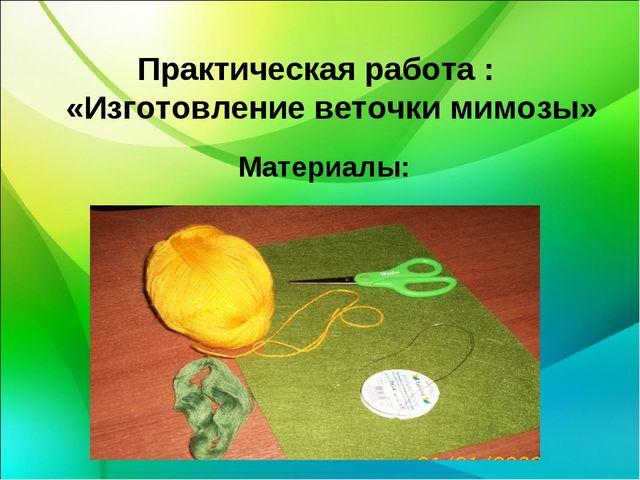 Практическая работа : «Изготовление веточки мимозы» Материалы: