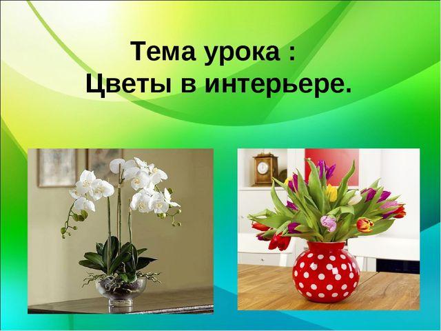 Тема урока : Цветы в интерьере.