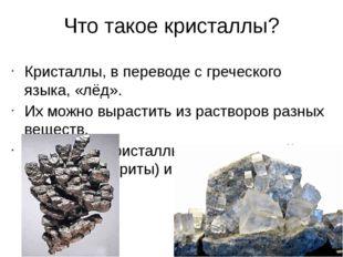 Что такое кристаллы? Кристаллы, в переводе с греческого языка, «лёд». Их можн