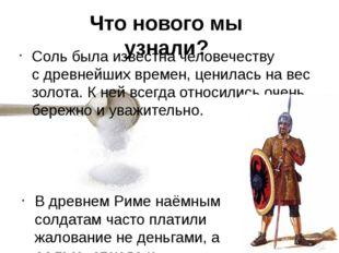 Соль была известна человечеству сдревнейших времен,ценилась на вес золота.