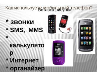Как используете мобильный телефон? * звонки * SMS, MMS * калькулятор * Интерн