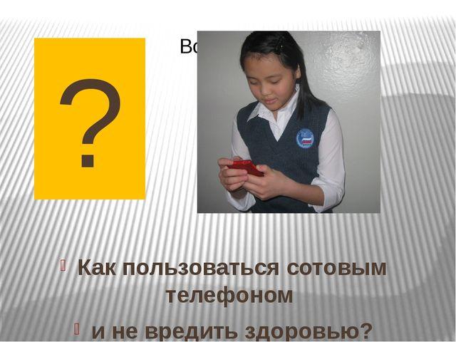 ? Как пользоваться сотовым телефоном и не вредить здоровью?