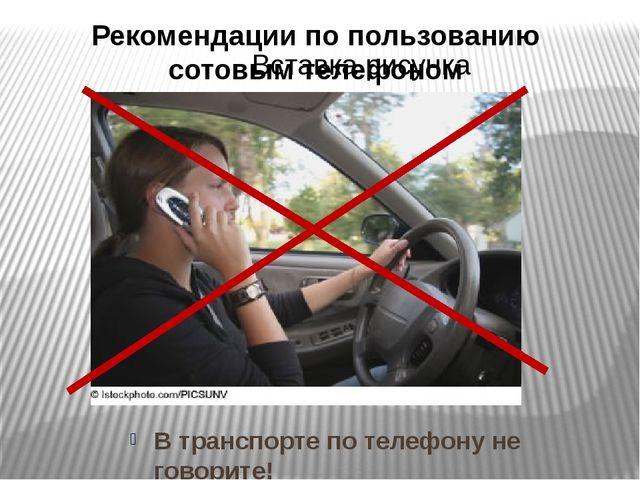 Рекомендации по пользованию сотовым телефоном В транспорте по телефону не гов...