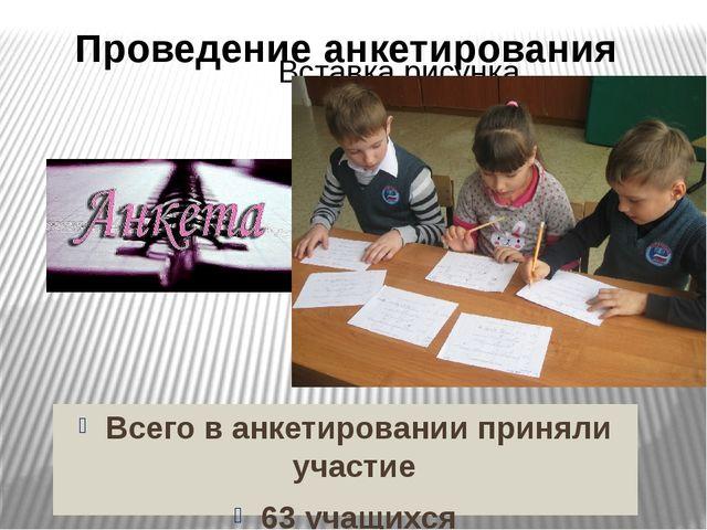 Всего в анкетировании приняли участие 63 учащихся Проведение анкетирования