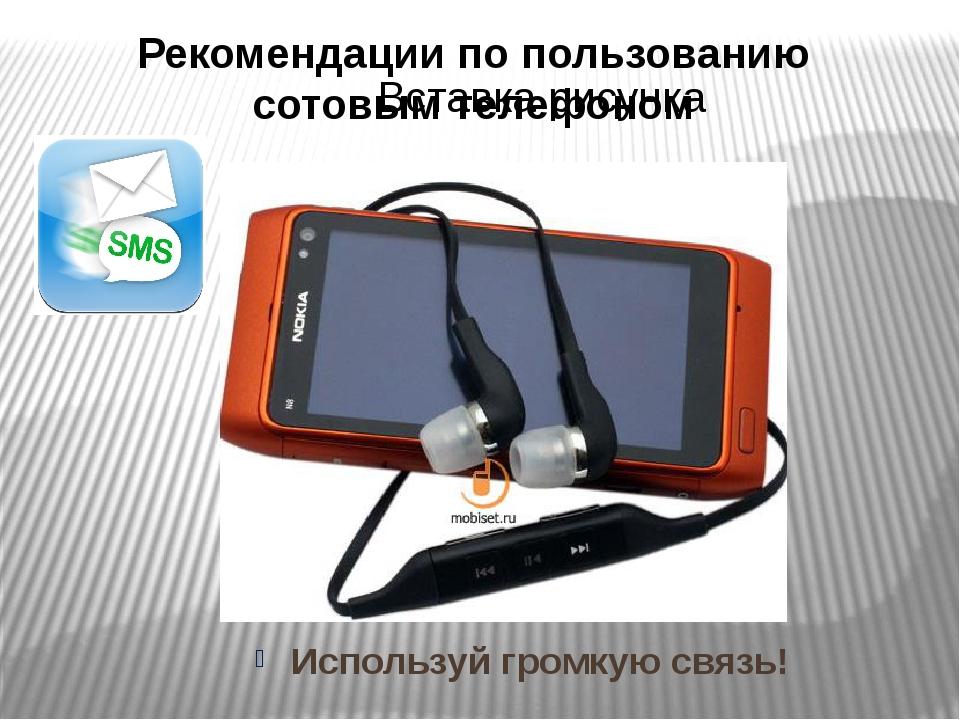 Рекомендации по пользованию сотовым телефоном Используй громкую связь!