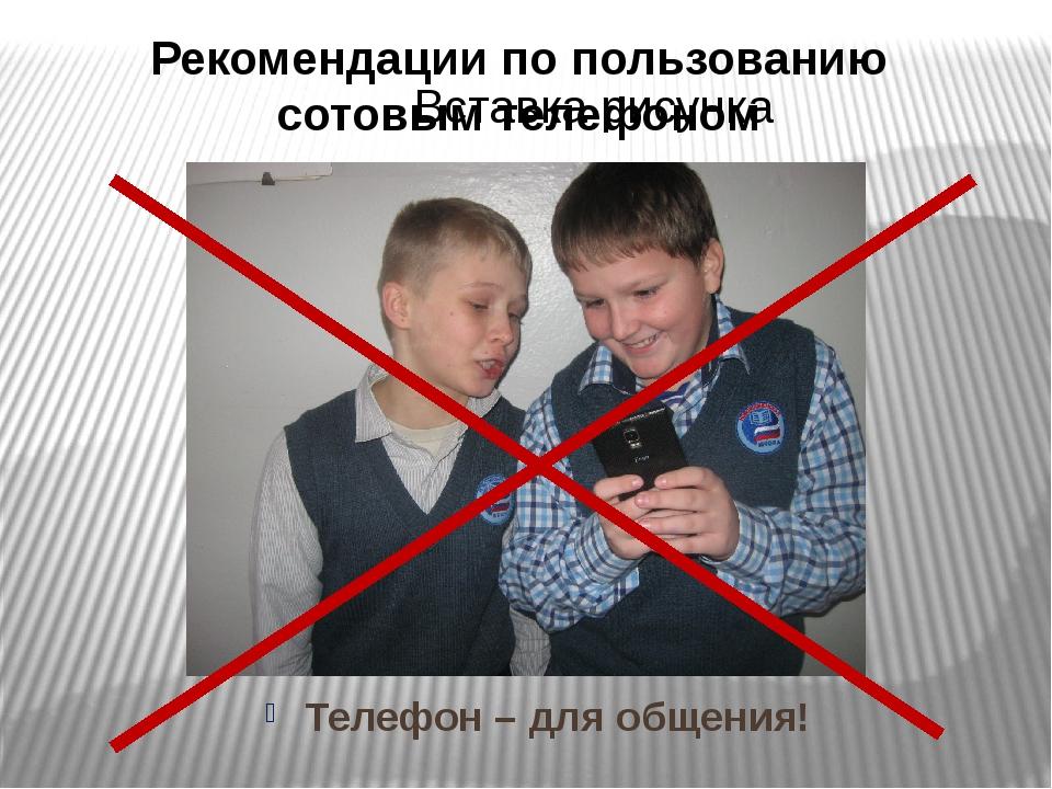 Рекомендации по пользованию сотовым телефоном Телефон – для общения!