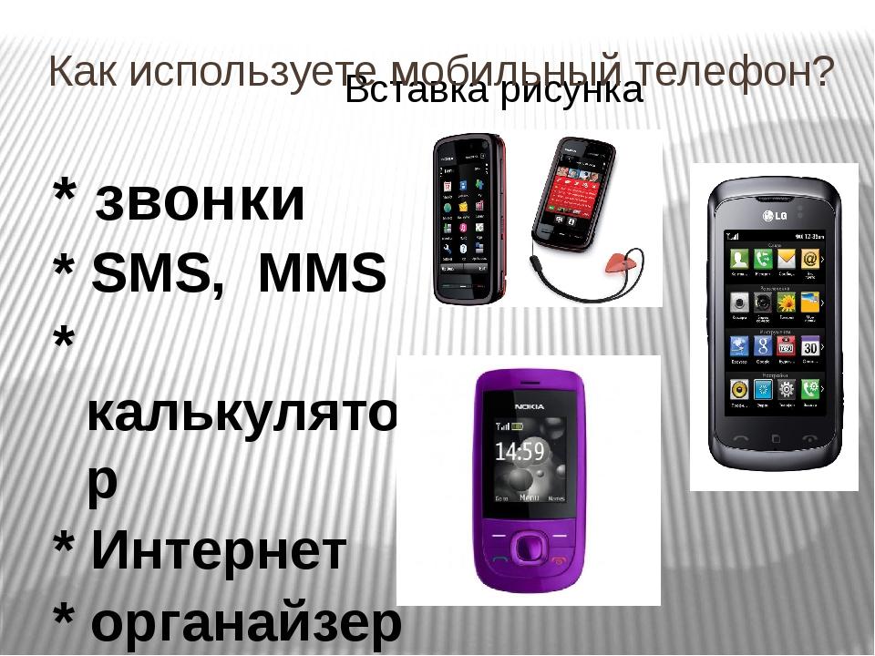 Как используете мобильный телефон? * звонки * SMS, MMS * калькулятор * Интерн...