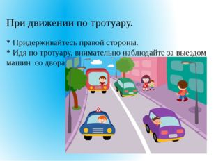 При движении по тротуару. * Придерживайтесь правой стороны. * Идя по тротуар