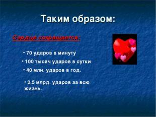 Таким образом: Сердце сокращается: 70 ударов в минуту 100 тысяч ударов в сутк