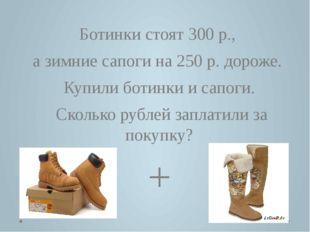 Ботинки стоят 300 р., а зимние сапоги на 250 р. дороже. Купили ботинки и сапо