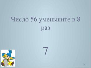 Число 56 уменьшите в 8 раз 7