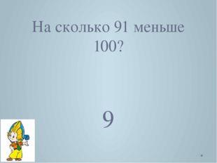 На сколько 91 меньше 100? 9