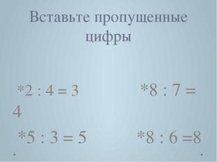Вставьте пропущенные цифры *2 : 4 = 3 *8 : 7 = 4 *5 : 3 = 5 *8 : 6 =8 12, 28