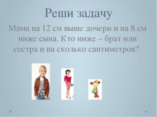 Реши задачу Мама на 12 см выше дочери и на 8 см ниже сына. Кто ниже – брат ил