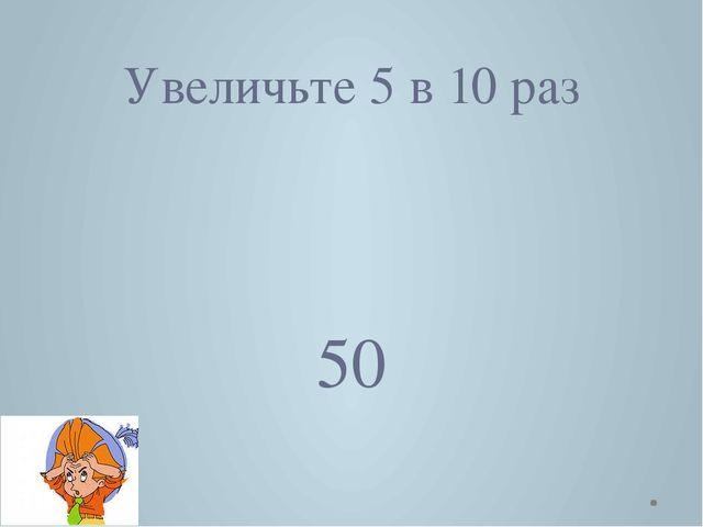 Увеличьте 5 в 10 раз 50