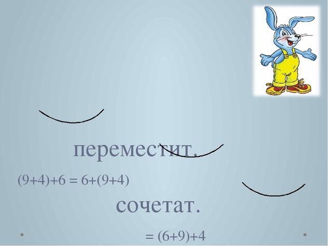 переместит. (9+4)+6 = 6+(9+4) сочетат. = (6+9)+4 переместит. = 4+(6+9) 19