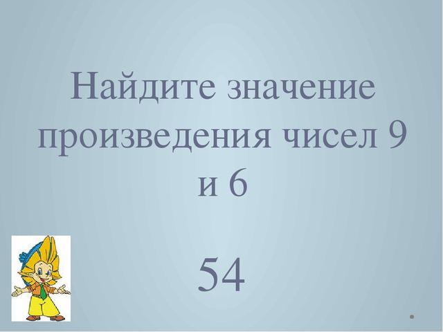 Найдите значение произведения чисел 9 и 6 54
