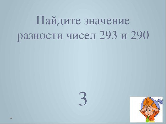 Найдите значение разности чисел 293 и 290 3