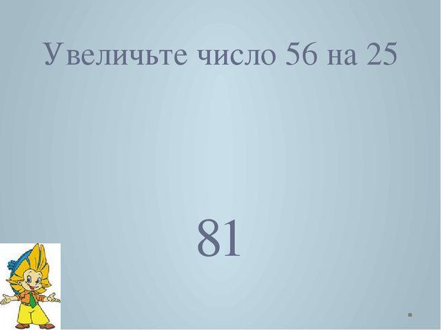 Увеличьте число 56 на 25 81