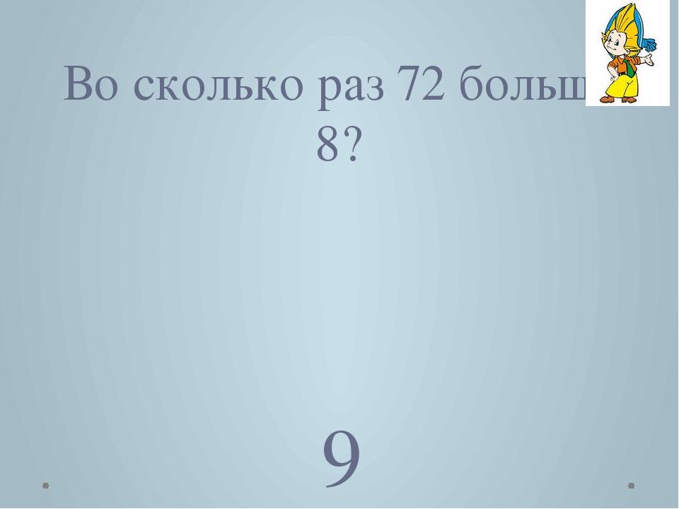 Во сколько раз 72 больше 8? 9