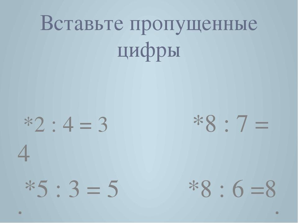 Вставьте пропущенные цифры *2 : 4 = 3 *8 : 7 = 4 *5 : 3 = 5 *8 : 6 =8 12, 28...