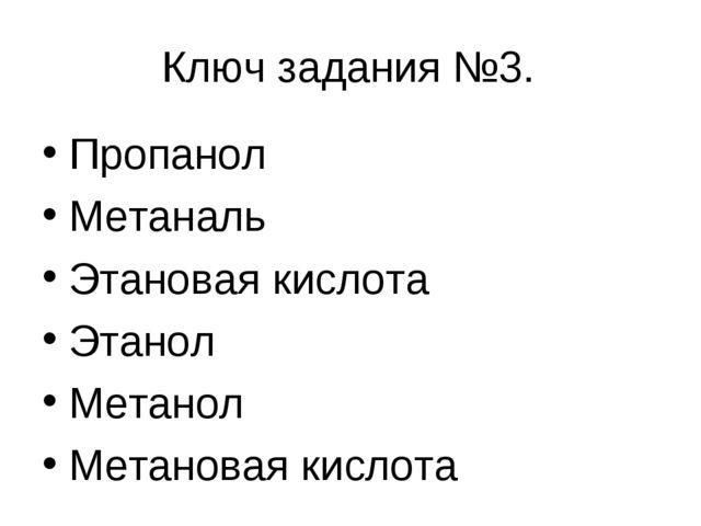 Ключ задания №3. Пропанол Метаналь Этановая кислота Этанол Метанол Метановая...