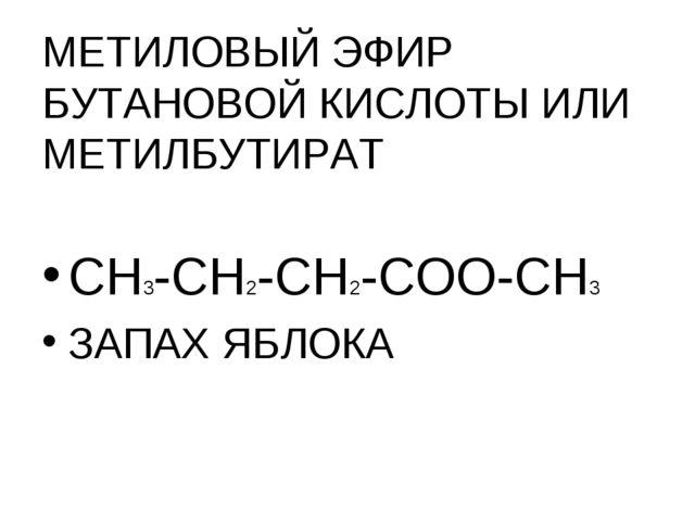 МЕТИЛОВЫЙ ЭФИР БУТАНОВОЙ КИСЛОТЫ ИЛИ МЕТИЛБУТИРАТ СН3-СН2-СН2-СОО-СН3 ЗАПАХ Я...