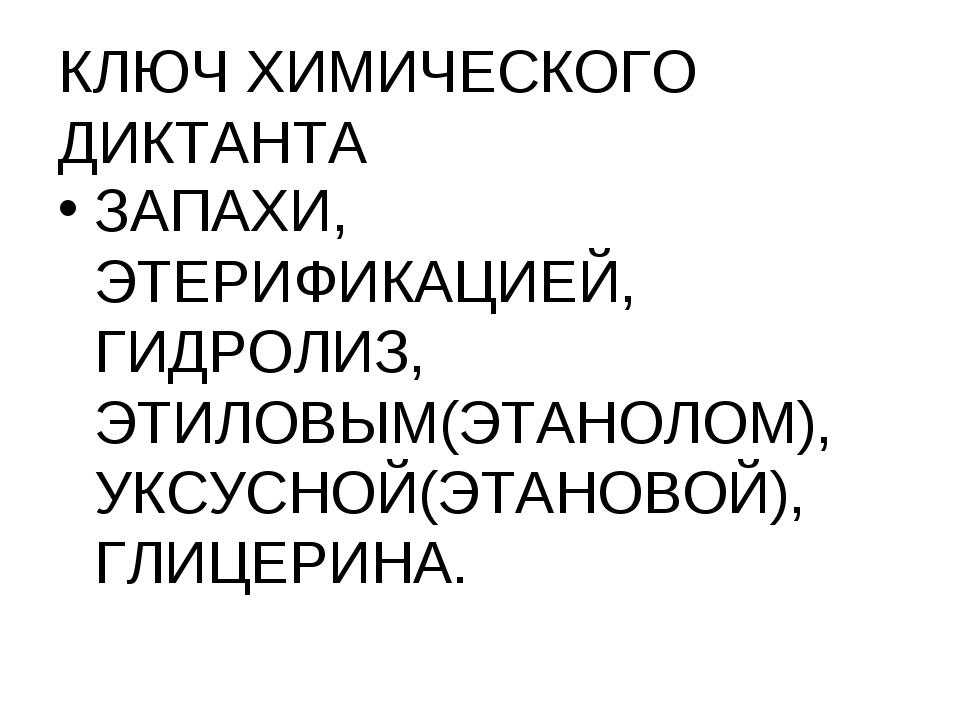 КЛЮЧ ХИМИЧЕСКОГО ДИКТАНТА ЗАПАХИ, ЭТЕРИФИКАЦИЕЙ, ГИДРОЛИЗ, ЭТИЛОВЫМ(ЭТАНОЛОМ)...