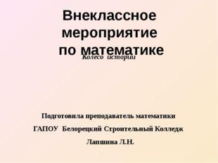 Колесо истории Подготовила преподаватель математики ГАПОУ Белорецкий Строител