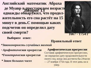 Английский математик Абраха де Муавр в престарелом возрасте однажды обнаружил
