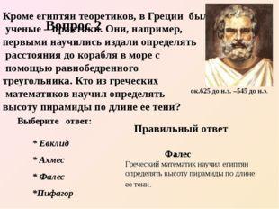 Кроме египтян теоретиков, в Греции были ученые – практики. Они, например, пе