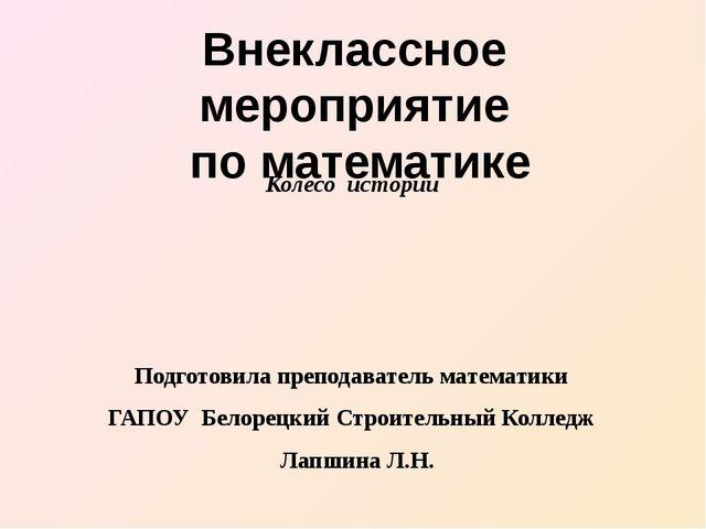 Колесо истории Подготовила преподаватель математики ГАПОУ Белорецкий Строител...